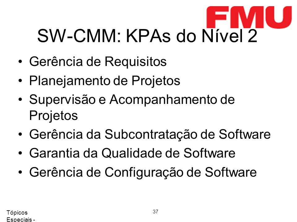 Tópicos Especiais - Qualidade de Software 2008/2 37 SW-CMM: KPAs do Nível 2 Gerência de Requisitos Planejamento de Projetos Supervisão e Acompanhamento de Projetos Gerência da Subcontratação de Software Garantia da Qualidade de Software Gerência de Configuração de Software
