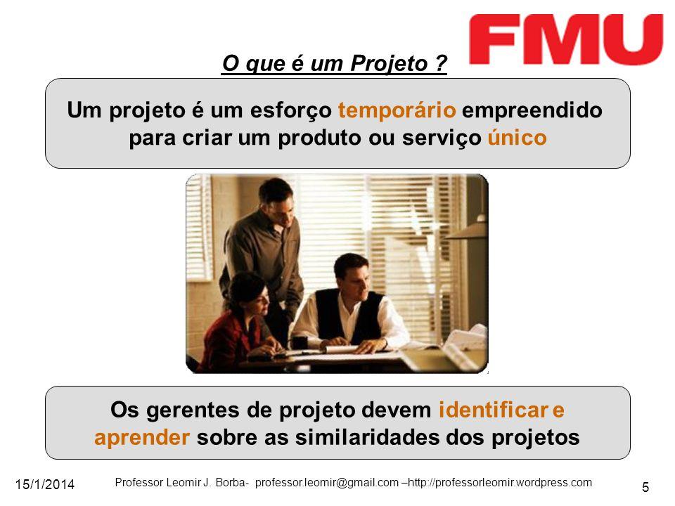 15/1/2014 Professor Leomir J. Borba- professor.leomir@gmail.com –http://professorleomir.wordpress.com 5 O que é um Projeto ? Um projeto é um esforço t