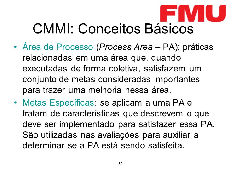 50 CMMI: Conceitos Básicos Área de Processo (Process Area – PA): práticas relacionadas em uma área que, quando executadas de forma coletiva, satisfazem um conjunto de metas consideradas importantes para trazer uma melhoria nessa área.