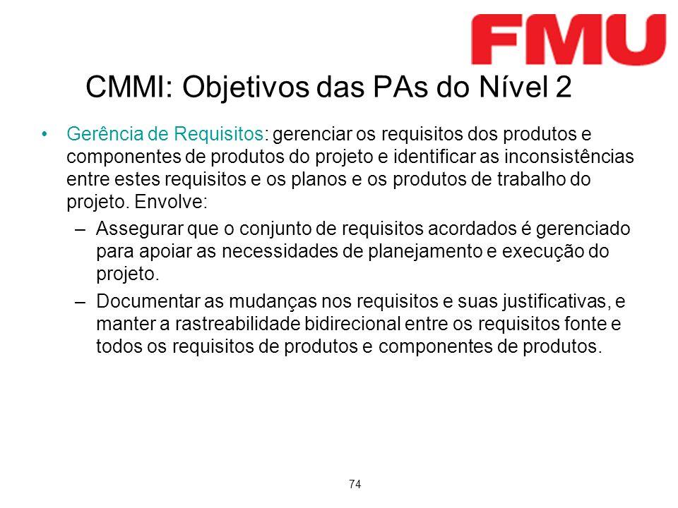 74 CMMI: Objetivos das PAs do Nível 2 Gerência de Requisitos: gerenciar os requisitos dos produtos e componentes de produtos do projeto e identificar