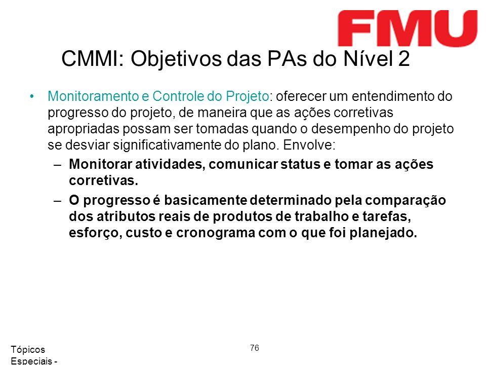 Tópicos Especiais - Qualidade de Software 2008/2 76 CMMI: Objetivos das PAs do Nível 2 Monitoramento e Controle do Projeto: oferecer um entendimento d