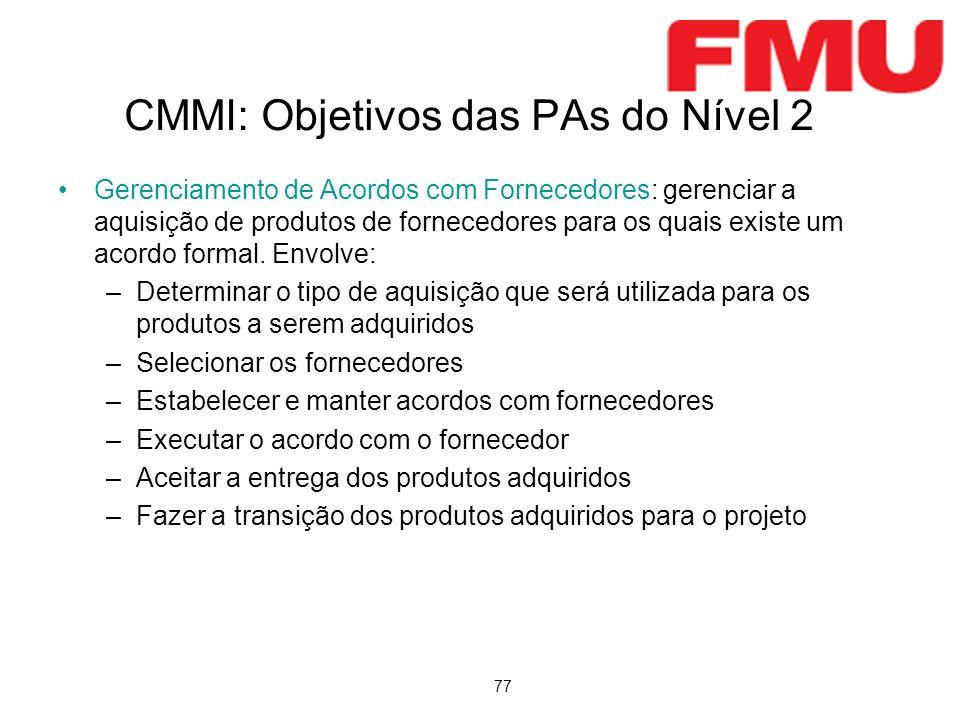 77 CMMI: Objetivos das PAs do Nível 2 Gerenciamento de Acordos com Fornecedores: gerenciar a aquisição de produtos de fornecedores para os quais exist
