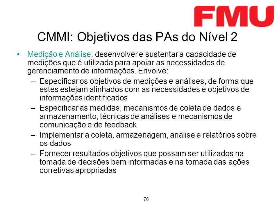 78 CMMI: Objetivos das PAs do Nível 2 Medição e Análise: desenvolver e sustentar a capacidade de medições que é utilizada para apoiar as necessidades de gerenciamento de informações.