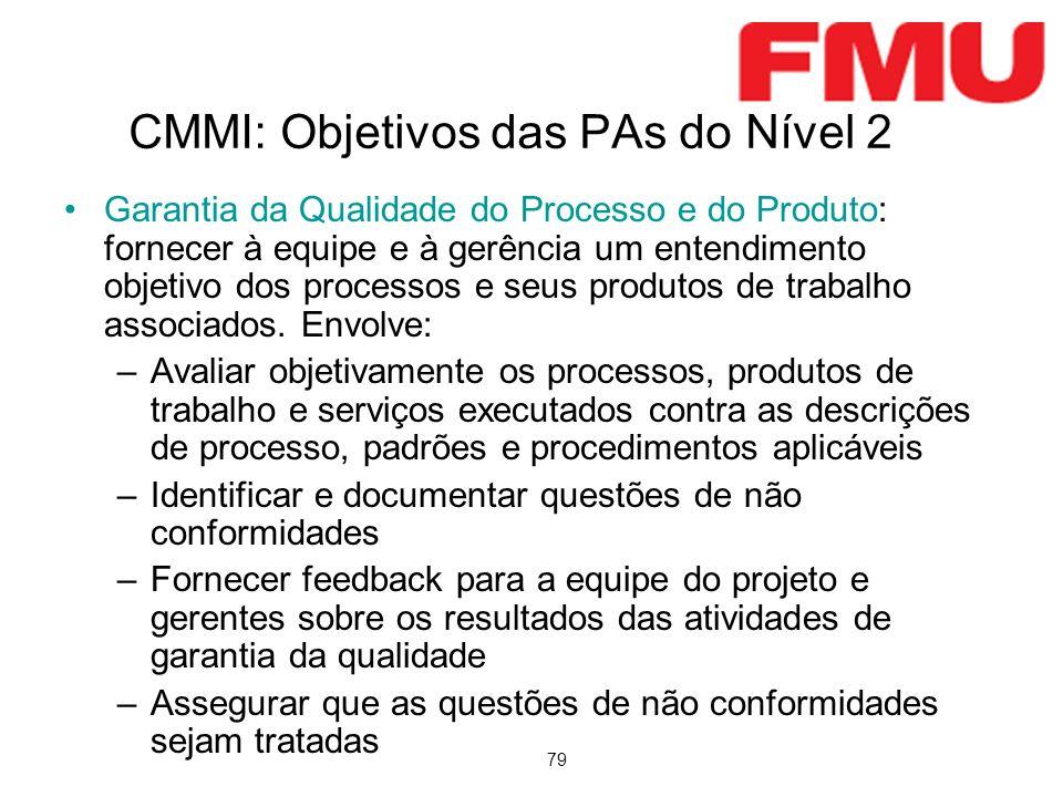 79 CMMI: Objetivos das PAs do Nível 2 Garantia da Qualidade do Processo e do Produto: fornecer à equipe e à gerência um entendimento objetivo dos proc