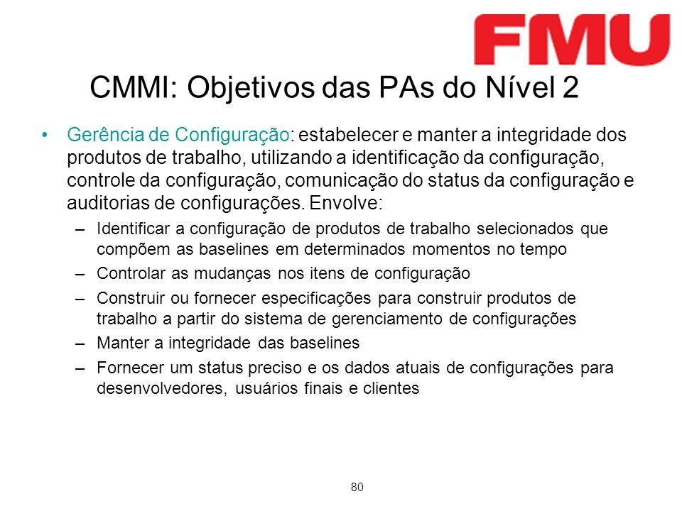 80 CMMI: Objetivos das PAs do Nível 2 Gerência de Configuração: estabelecer e manter a integridade dos produtos de trabalho, utilizando a identificação da configuração, controle da configuração, comunicação do status da configuração e auditorias de configurações.