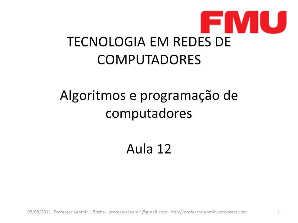 TECNOLOGIA EM REDES DE COMPUTADORES Algoritmos e programação de computadores Aula 12 1 03/08/2011 Professor Leomir J. Borba- professor.leomir@gmail.co