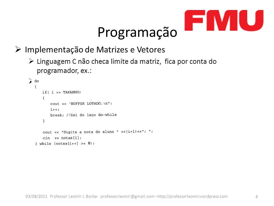 Programação Implementação de Matrizes e Vetores Linguagem C não checa limite da matriz, fica por conta do programador, ex.: Ex.: 4 03/08/2011 Professo