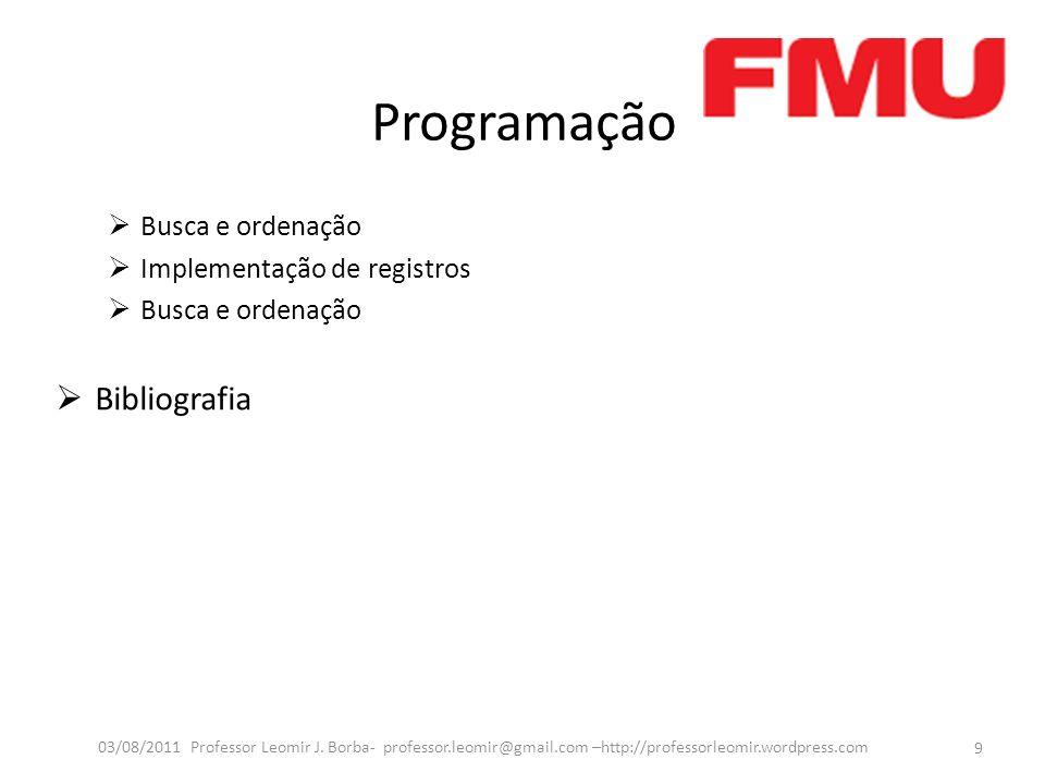 Programação Busca e ordenação Implementação de registros Busca e ordenação Bibliografia 9 03/08/2011 Professor Leomir J. Borba- professor.leomir@gmail