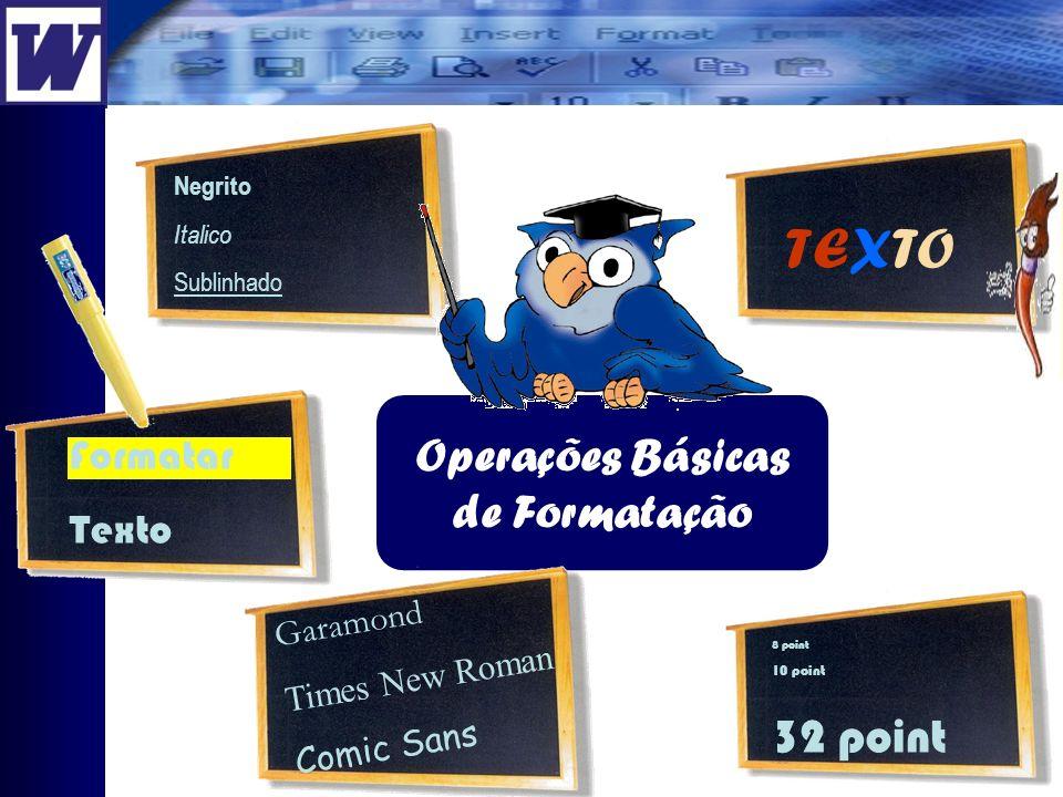 Operações Básicas de Formatação 8 point 10 point 32 point Negrito Italico Sublinhado TEXTO Formatar Texto Garamond Times New Roman Comic Sans