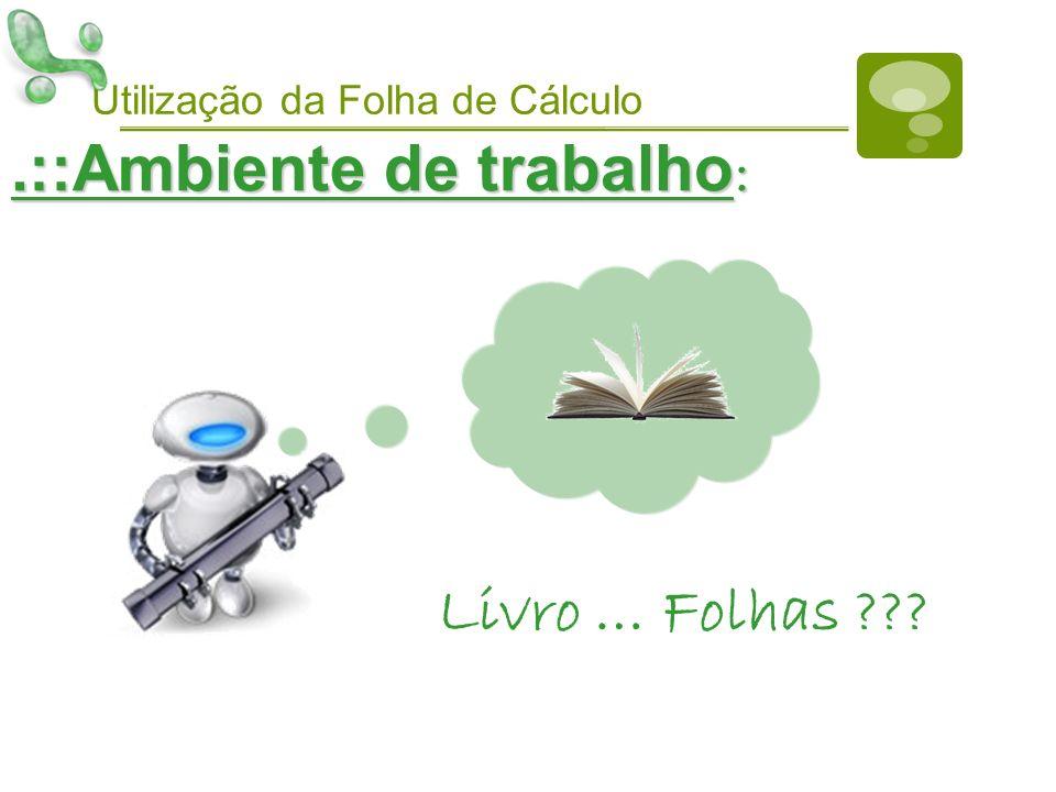 Utilização da Folha de Cálculo.::Ambiente de trabalho : Livro … Folhas ???