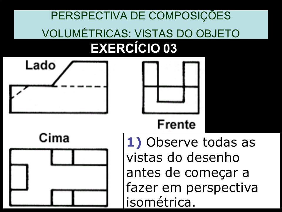 1) Observe todas as vistas do desenho antes de começar a fazer em perspectiva isométrica. PERSPECTIVA DE COMPOSIÇÕES VOLUMÉTRICAS: VISTAS DO OBJETO EX