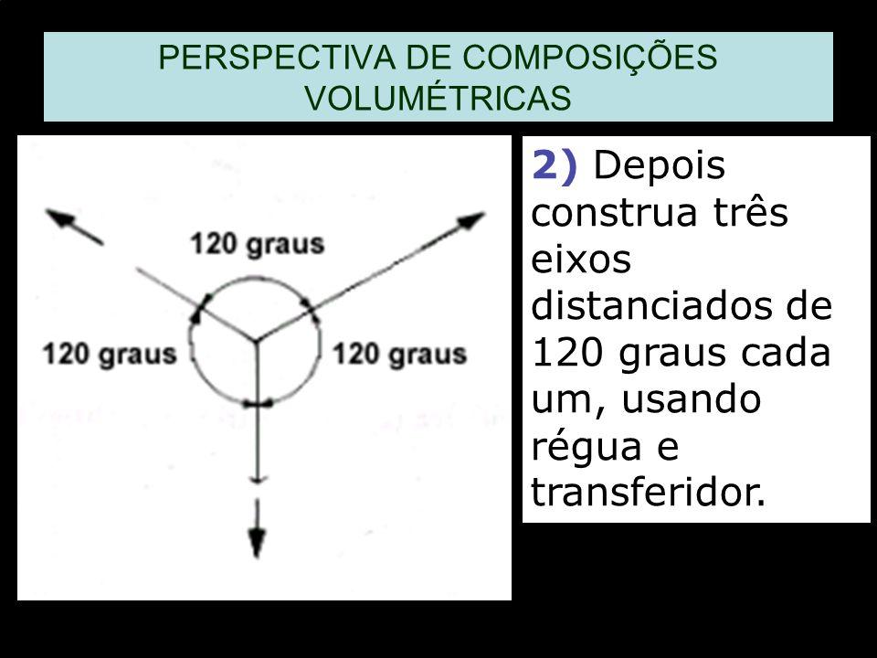 2) Depois construa três eixos distanciados de 120 graus cada um, usando régua e transferidor. PERSPECTIVA DE COMPOSIÇÕES VOLUMÉTRICAS