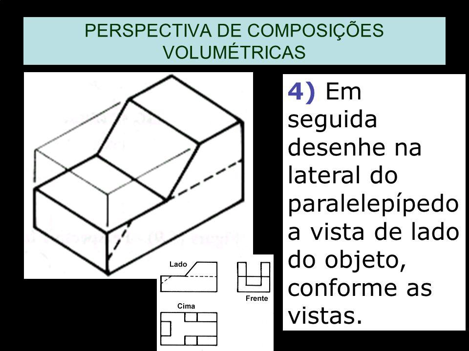 PERSPECTIVA DE COMPOSIÇÕES VOLUMÉTRICAS 4) Em seguida desenhe na lateral do paralelepípedo a vista de lado do objeto, conforme as vistas.