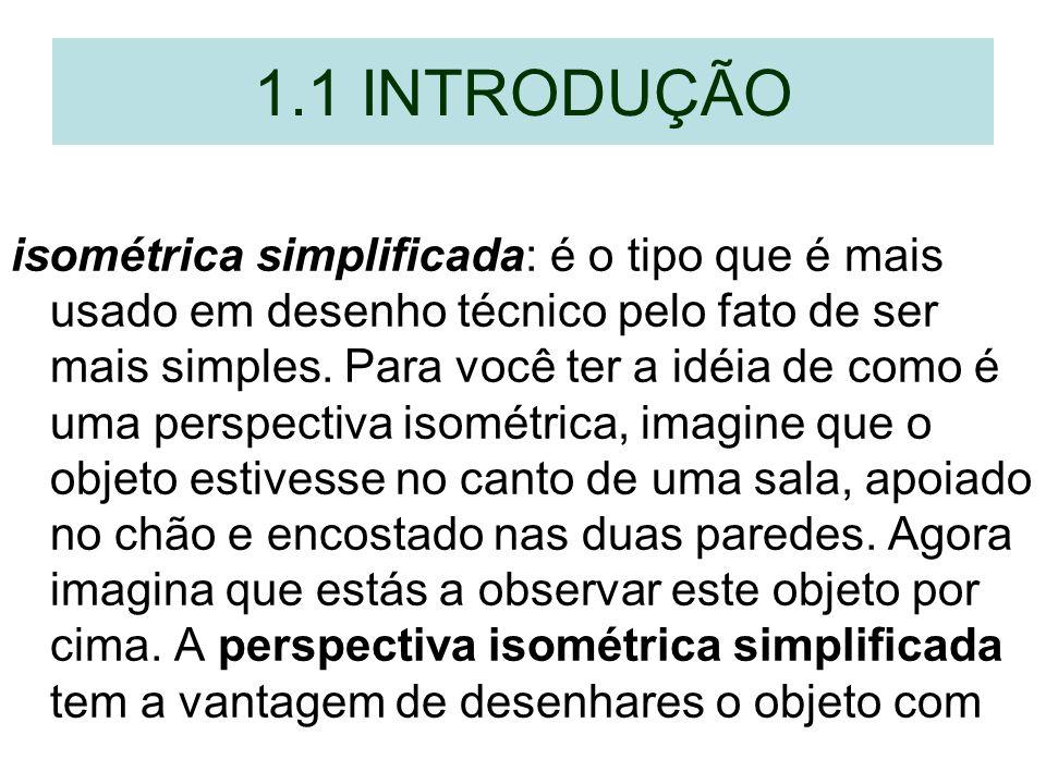 1.1 INTRODUÇÃO isométrica simplificada: é o tipo que é mais usado em desenho técnico pelo fato de ser mais simples. Para você ter a idéia de como é um