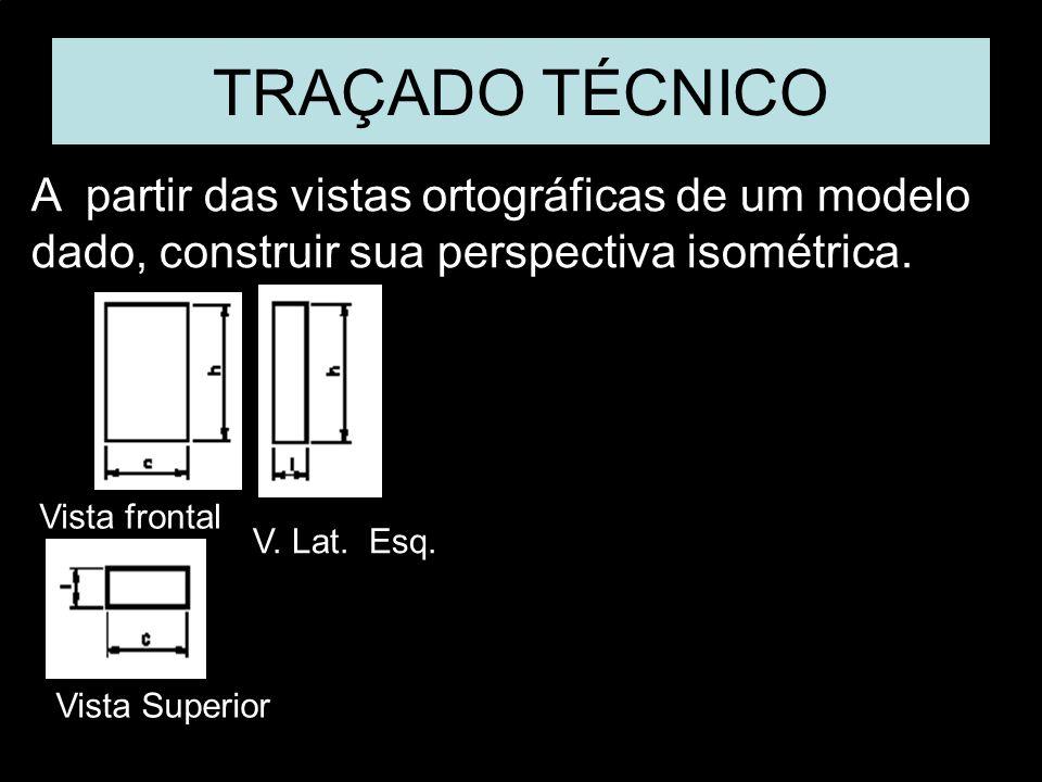 Vista FrontalVista SuperiorVista Lat. EsquerdaPerspectiva Isométrica. A partir das vistas ortográficas de um modelo dado, construir sua perspectiva is