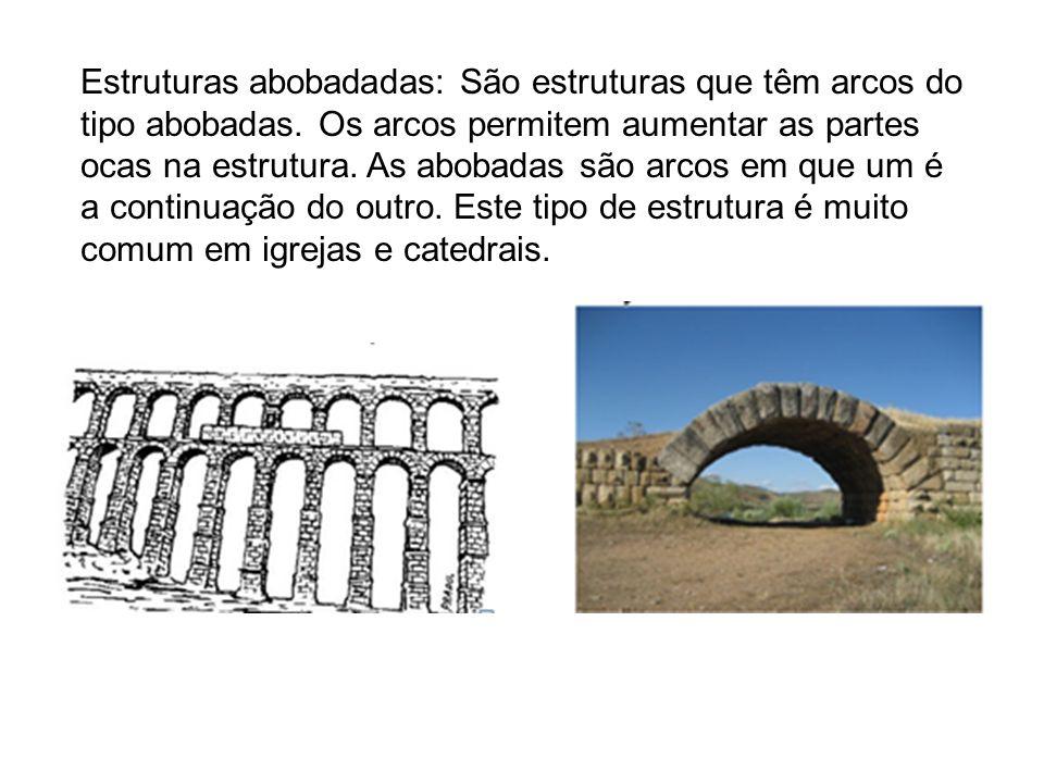 Estruturas abobadadas: São estruturas que têm arcos do tipo abobadas. Os arcos permitem aumentar as partes ocas na estrutura. As abobadas são arcos em