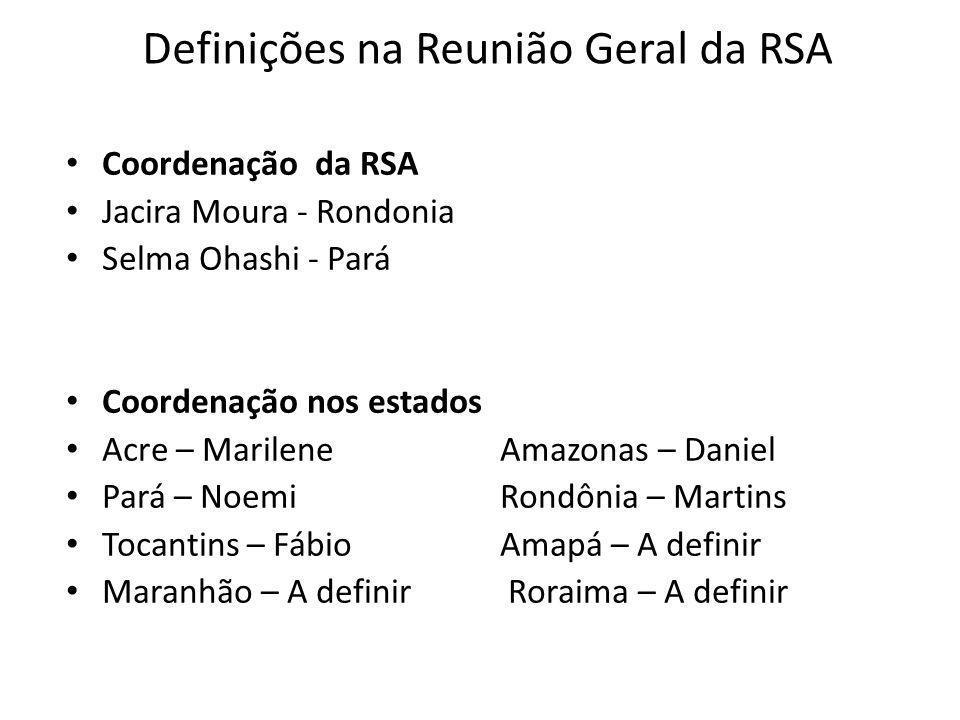 Definições na Reunião Geral da RSA Coordenação da RSA Jacira Moura - Rondonia Selma Ohashi - Pará Coordenação nos estados Acre – Marilene Amazonas – D