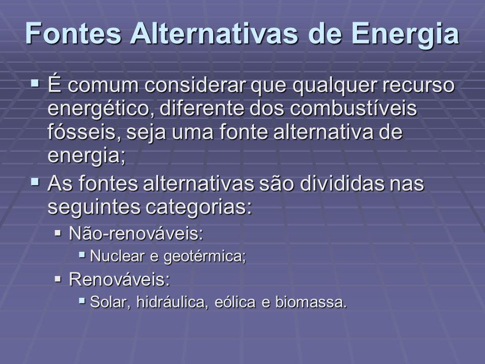 Fontes Alternativas de Energia É comum considerar que qualquer recurso energético, diferente dos combustíveis fósseis, seja uma fonte alternativa de e