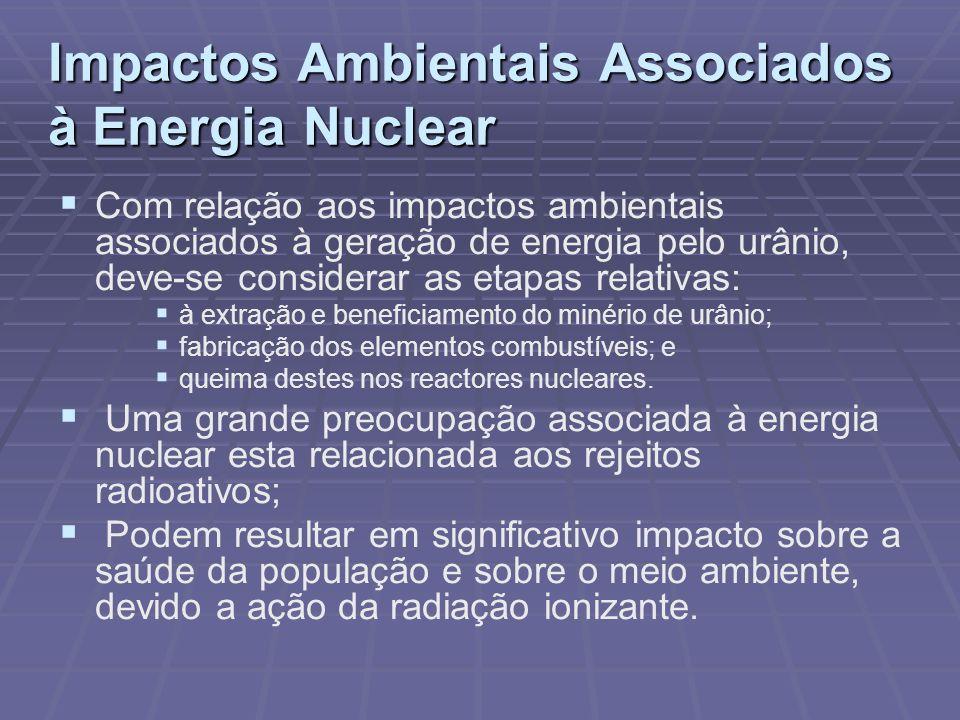 Impactos Ambientais Associados à Energia Nuclear Com relação aos impactos ambientais associados à geração de energia pelo urânio, deve-se considerar a