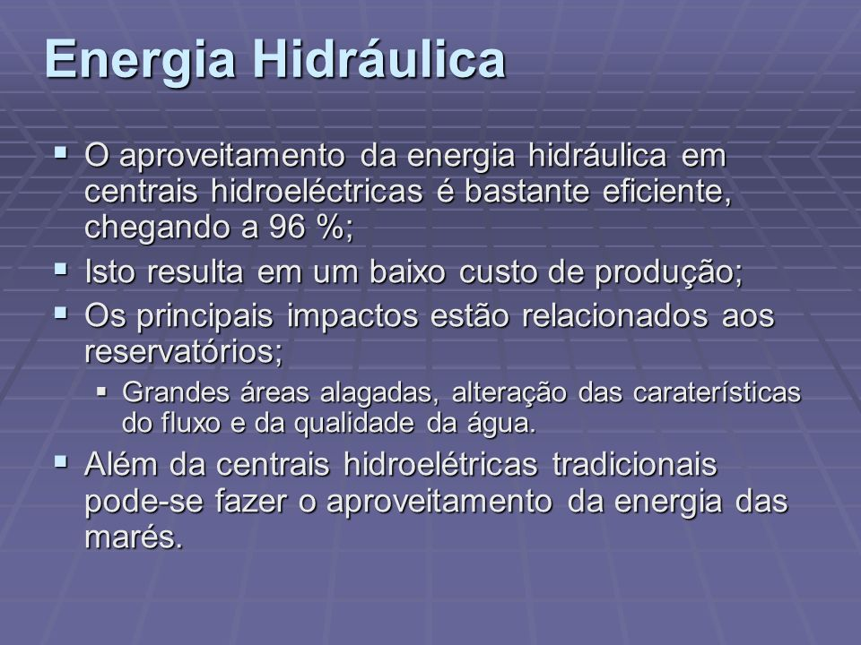 O aproveitamento da energia hidráulica em centrais hidroeléctricas é bastante eficiente, chegando a 96 %; O aproveitamento da energia hidráulica em ce