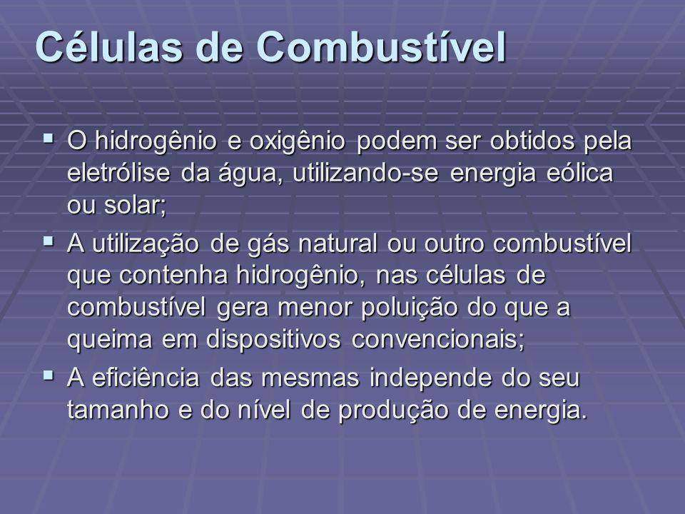 Células de Combustível O hidrogênio e oxigênio podem ser obtidos pela eletrólise da água, utilizando-se energia eólica ou solar; O hidrogênio e oxigên