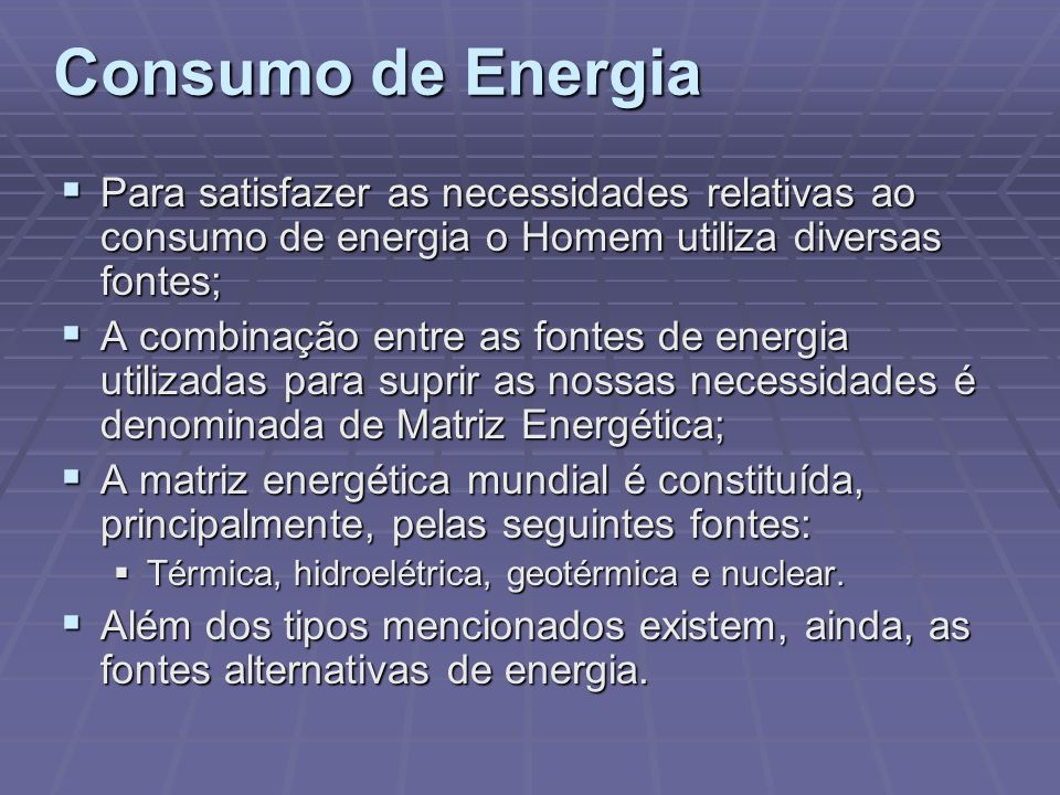 Consumo de Energia Para satisfazer as necessidades relativas ao consumo de energia o Homem utiliza diversas fontes; Para satisfazer as necessidades re