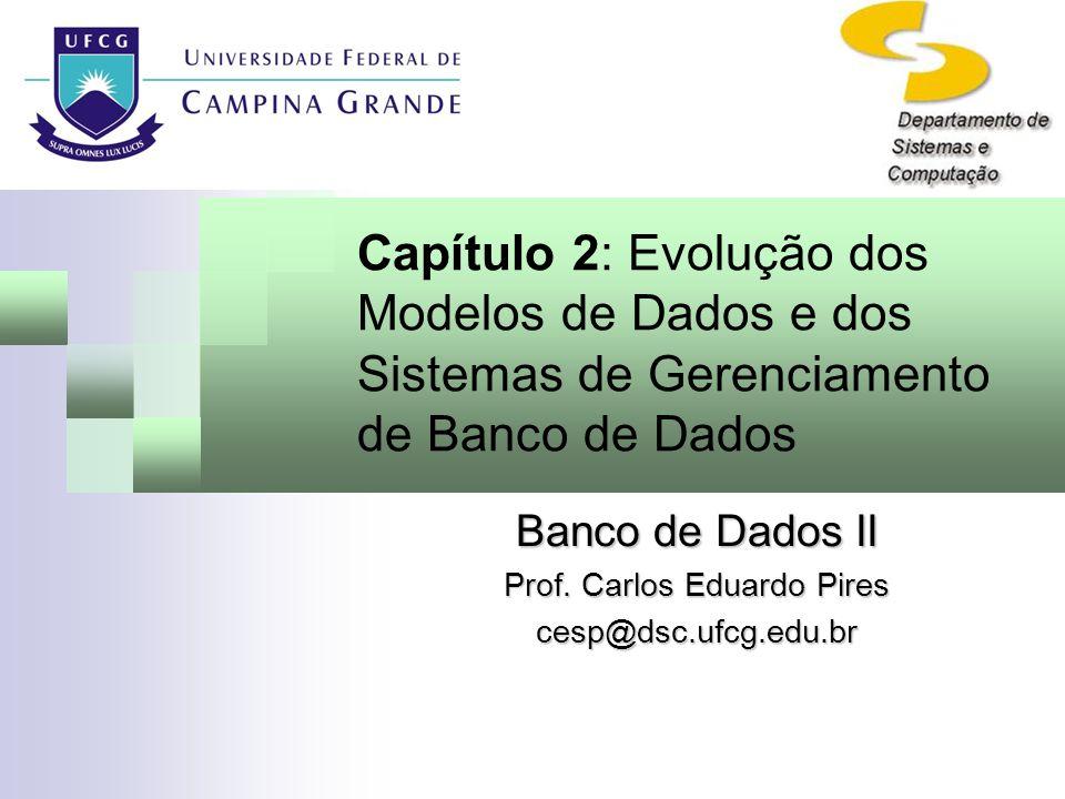 Capítulo 2: Evolução dos Modelos de Dados e dos Sistemas de Gerenciamento de Banco de Dados Banco de Dados II Prof. Carlos Eduardo Pires cesp@dsc.ufcg