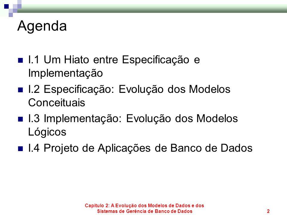 Capítulo 2: A Evolução dos Modelos de Dados e dos Sistemas de Gerência de Banco de Dados2 Agenda I.1 Um Hiato entre Especificação e Implementação I.2