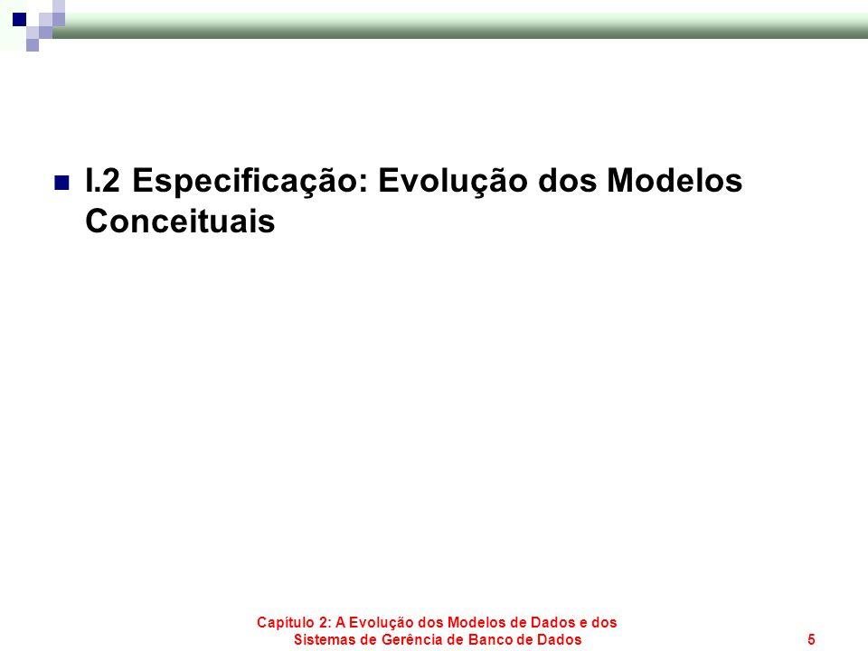 Capítulo 2: A Evolução dos Modelos de Dados e dos Sistemas de Gerência de Banco de Dados5 I.2 Especificação: Evolução dos Modelos Conceituais