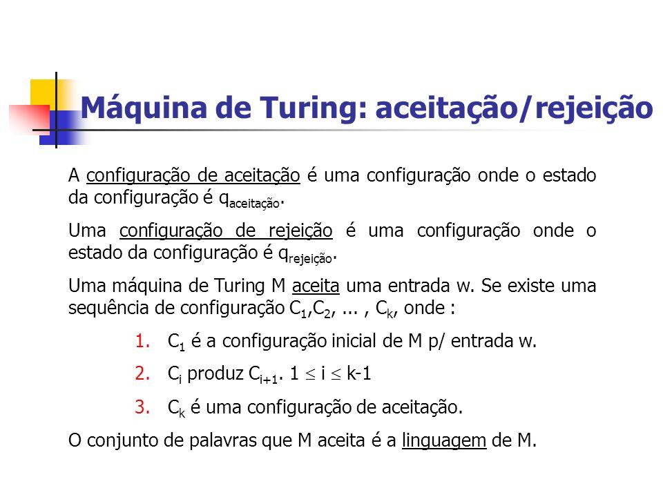 Máquina de Turing: aceitação/rejeição A configuração de aceitação é uma configuração onde o estado da configuração é q aceitação. Uma configuração de