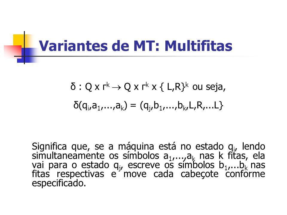 Variantes de MT: Multifitas δ : Q x г k Q x г k x { L,R} k ou seja, δ(q i,a 1,...,a k ) = (q j,b 1,...,b k,L,R,...L} Significa que, se a máquina está