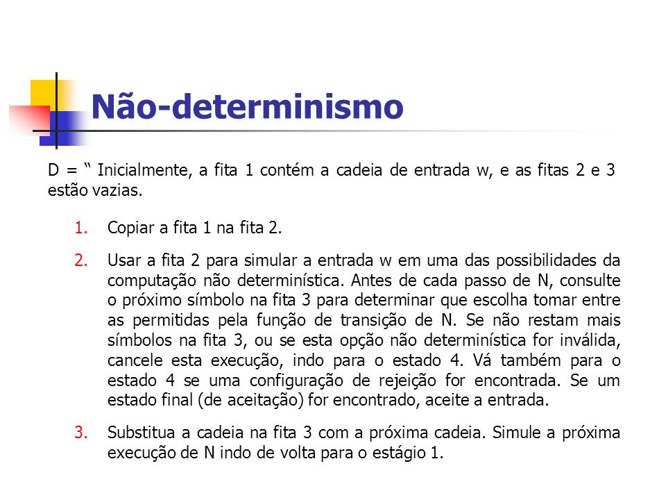 Não-determinismo D = Inicialmente, a fita 1 contém a cadeia de entrada w, e as fitas 2 e 3 estão vazias. 1.Copiar a fita 1 na fita 2. 2.Usar a fita 2