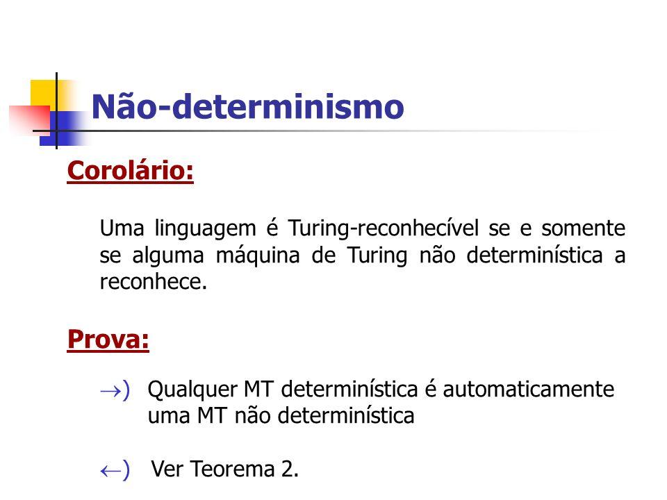 Não-determinismo Corolário: Uma linguagem é Turing-reconhecível se e somente se alguma máquina de Turing não determinística a reconhece. Prova: ) Qual