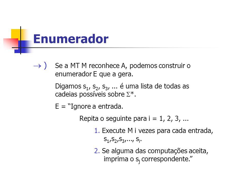 Enumerador ) Se a MT M reconhece A, podemos construir o enumerador E que a gera. Digamos s 1, s 2, s 3,... é uma lista de todas as cadeias possíveis s