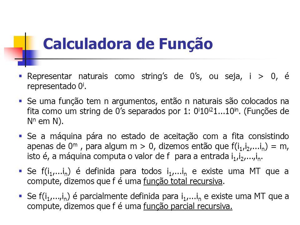 Representar naturais como strings de 0s, ou seja, i > 0, é representado 0 i. Se uma função tem n argumentos, então n naturais são colocados na fita co
