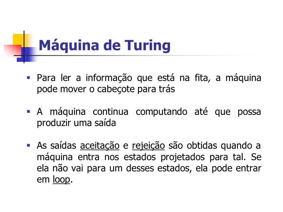 Máquina de Turing Para ler a informação que está na fita, a máquina pode mover o cabeçote para trás A máquina continua computando até que possa produz
