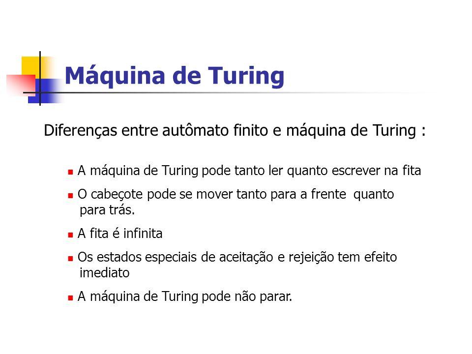 Máquina de Turing Diferenças entre autômato finito e máquina de Turing : A máquina de Turing pode tanto ler quanto escrever na fita O cabeçote pode se
