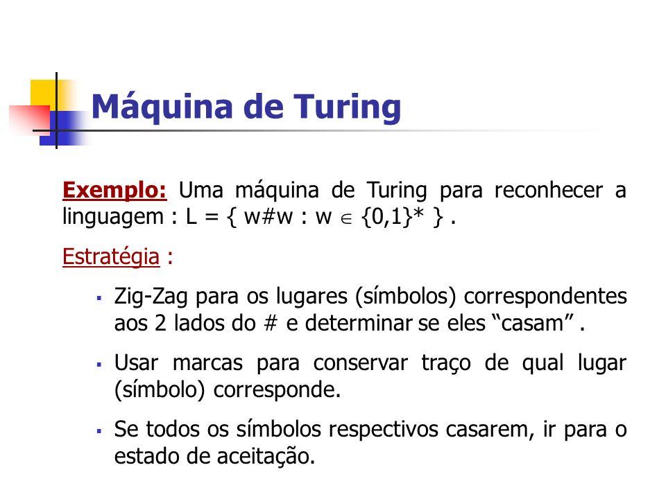 Máquina de Turing Exemplo: Uma máquina de Turing para reconhecer a linguagem : L = { w#w : w {0,1}* }. Estratégia : Zig-Zag para os lugares (símbolos)