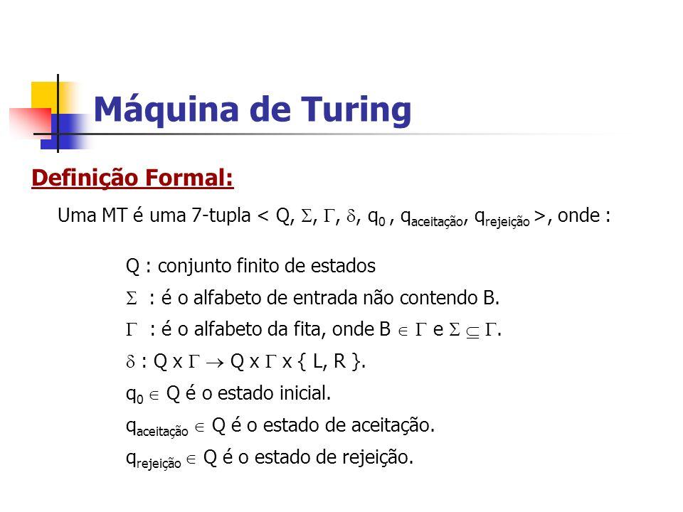Máquina de Turing Uma MT é uma 7-tupla, onde : Q : conjunto finito de estados : é o alfabeto de entrada não contendo B. : é o alfabeto da fita, onde B