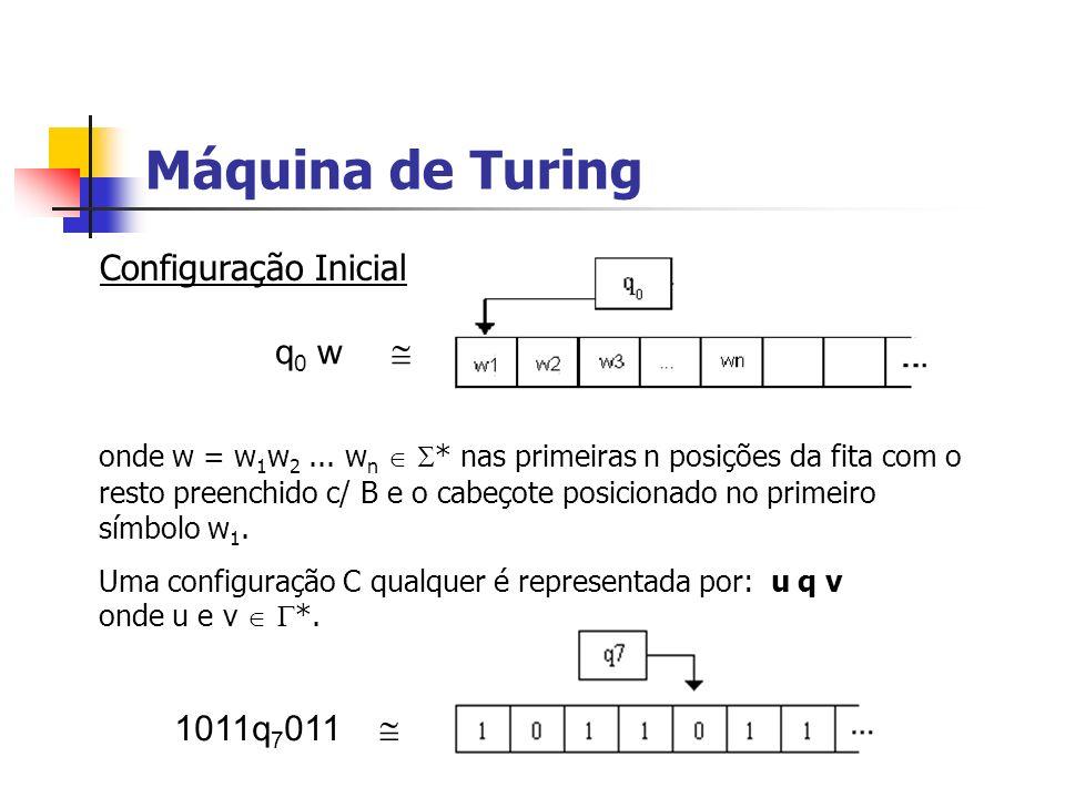 Máquina de Turing Configuração Inicial q 0 w onde w = w 1 w 2... w n * nas primeiras n posições da fita com o resto preenchido c/ B e o cabeçote posic