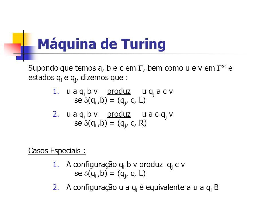 Máquina de Turing Supondo que temos a, b e c em, bem como u e v em * e estados q i e q j, dizemos que : 1.u a q i b v produz u q j a c v se (q i,b) =