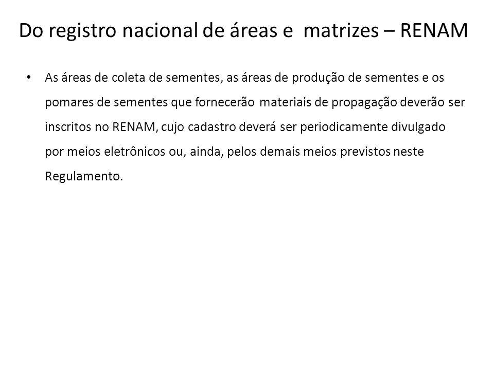 Do registro nacional de áreas e matrizes – RENAM As áreas de coleta de sementes, as áreas de produção de sementes e os pomares de sementes que fornece