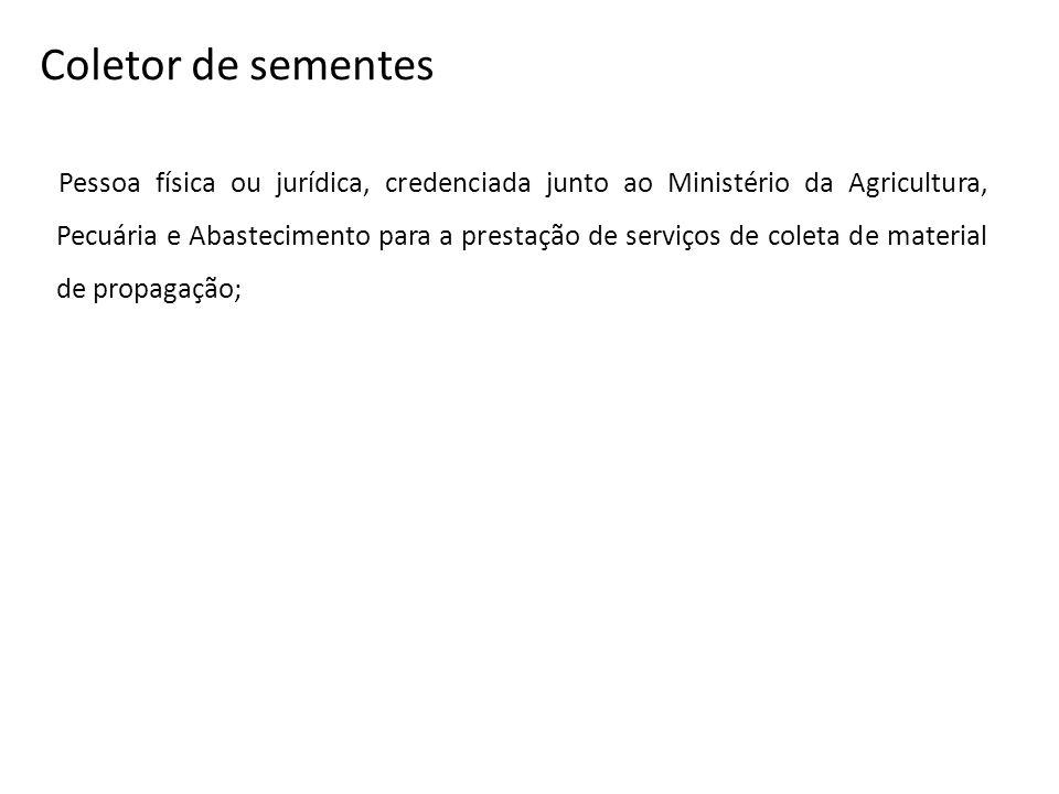Coletor de sementes Pessoa física ou jurídica, credenciada junto ao Ministério da Agricultura, Pecuária e Abastecimento para a prestação de serviços d