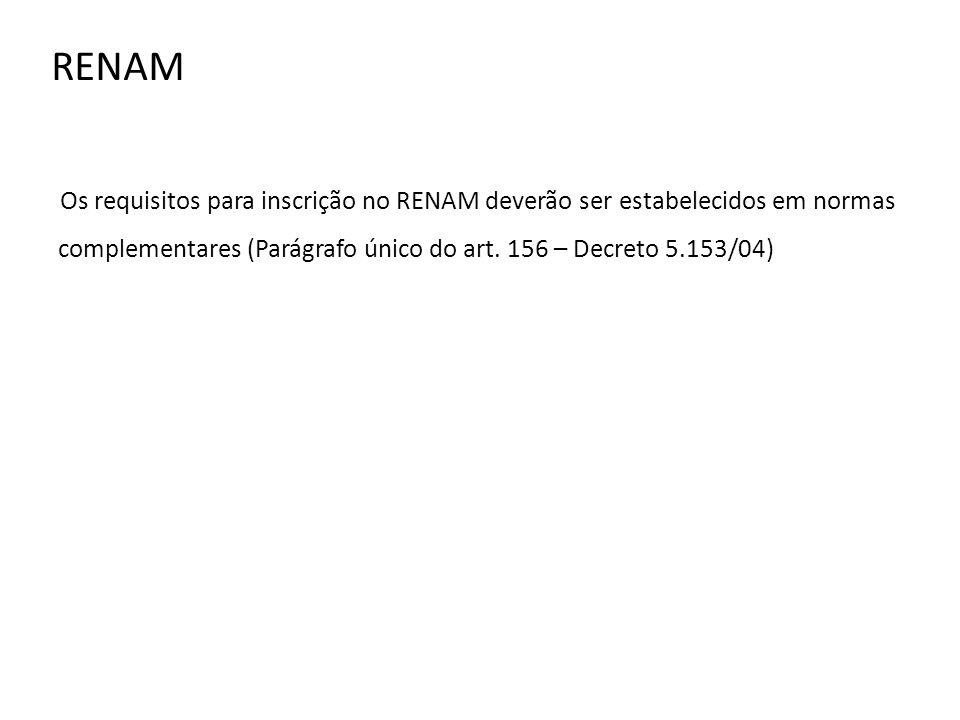 RENAM Os requisitos para inscrição no RENAM deverão ser estabelecidos em normas complementares (Parágrafo único do art. 156 – Decreto 5.153/04)