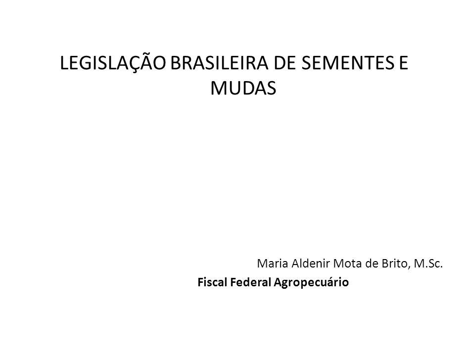 LEGISLAÇÃO BRASILEIRA DE SEMENTES E MUDAS Maria Aldenir Mota de Brito, M.Sc. Fiscal Federal Agropecuário