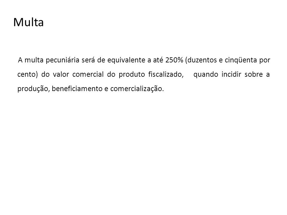 Multa A multa pecuniária será de equivalente a até 250% (duzentos e cinqüenta por cento) do valor comercial do produto fiscalizado, quando incidir sob