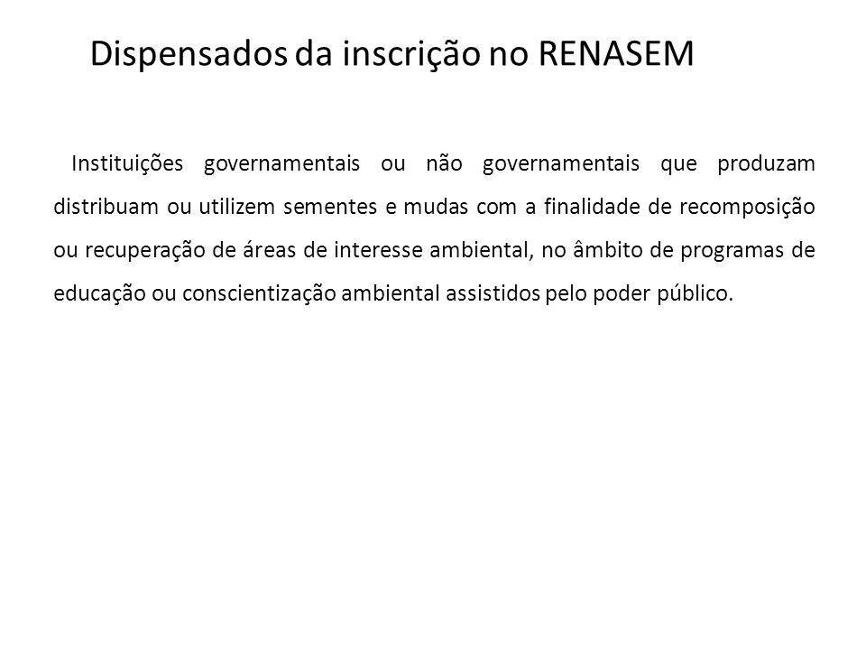 Dispensados da inscrição no RENASEM Instituições governamentais ou não governamentais que produzam distribuam ou utilizem sementes e mudas com a final