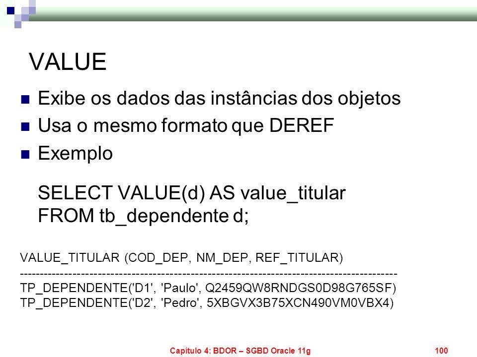 Capítulo 4: BDOR – SGBD Oracle 11g100 VALUE Exibe os dados das instâncias dos objetos Usa o mesmo formato que DEREF Exemplo SELECT VALUE(d) AS value_t