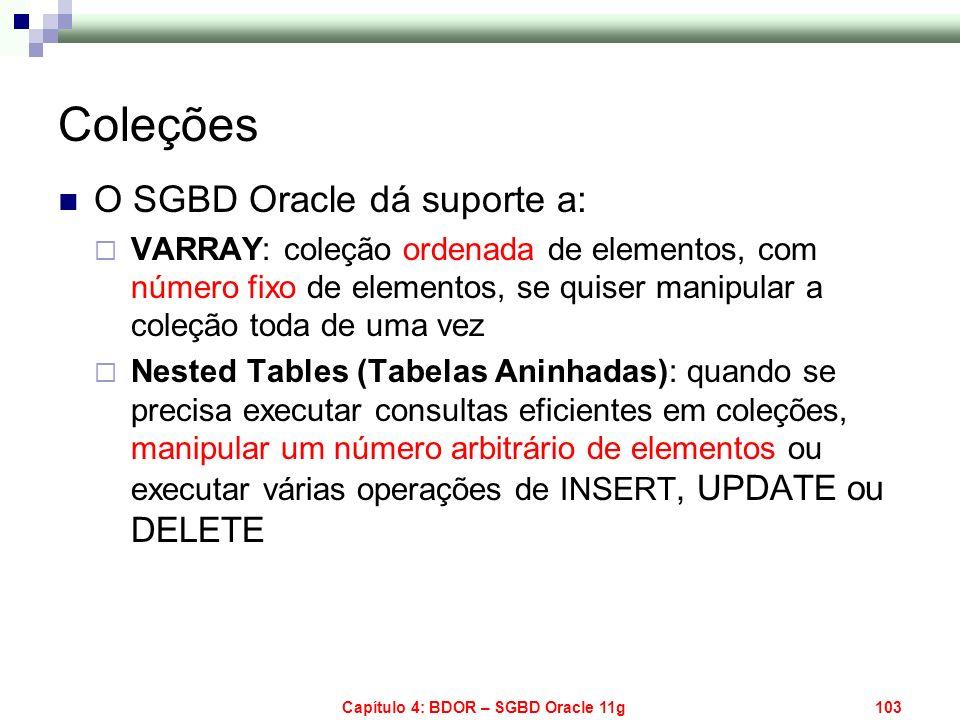 Capítulo 4: BDOR – SGBD Oracle 11g103 Coleções O SGBD Oracle dá suporte a: VARRAY: coleção ordenada de elementos, com número fixo de elementos, se qui