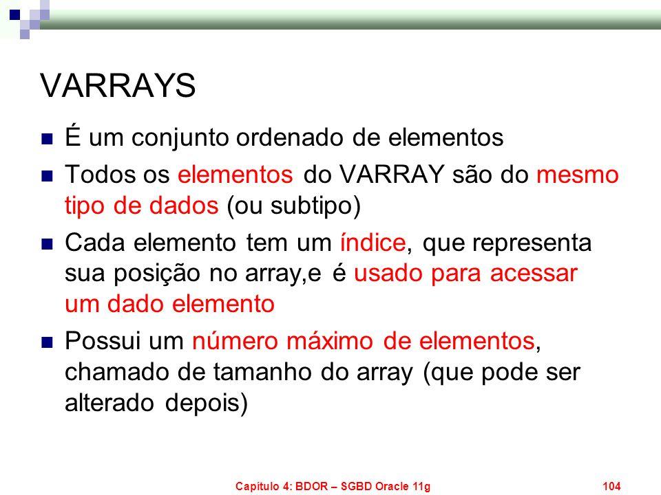Capítulo 4: BDOR – SGBD Oracle 11g104 VARRAYS É um conjunto ordenado de elementos Todos os elementos do VARRAY são do mesmo tipo de dados (ou subtipo)